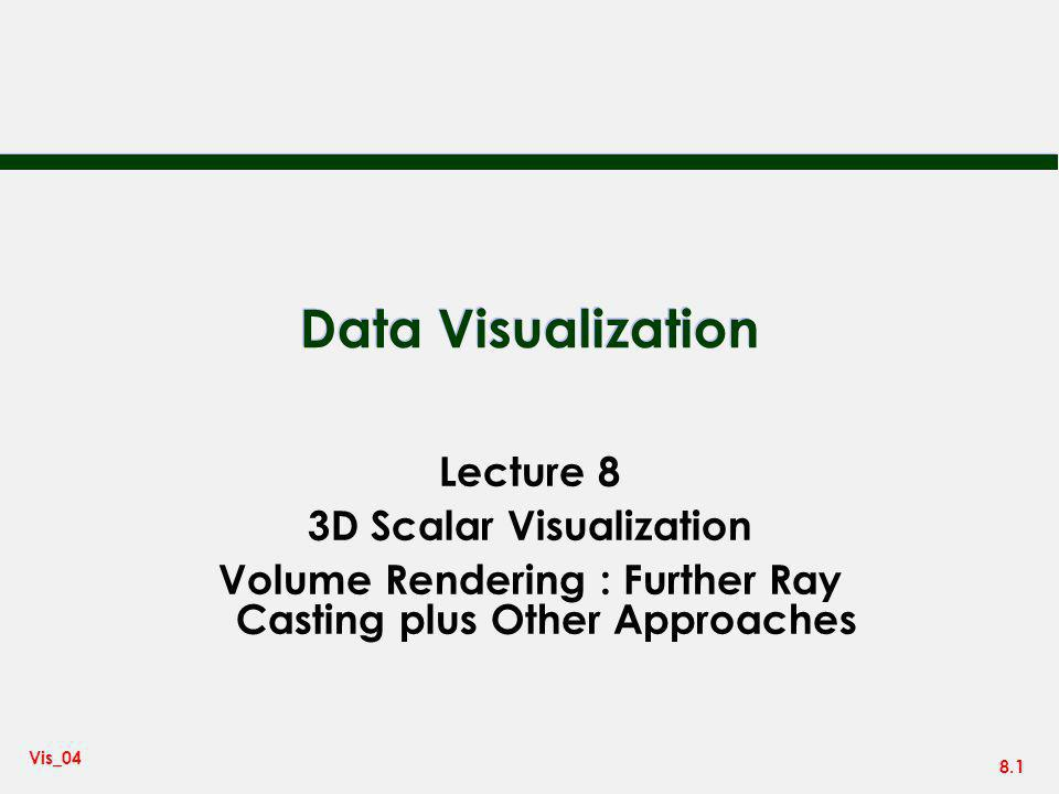 8.1 Vis_04 Data Visualization Lecture 8 3D Scalar Visualization Volume Rendering : Further Ray Casting plus Other Approaches