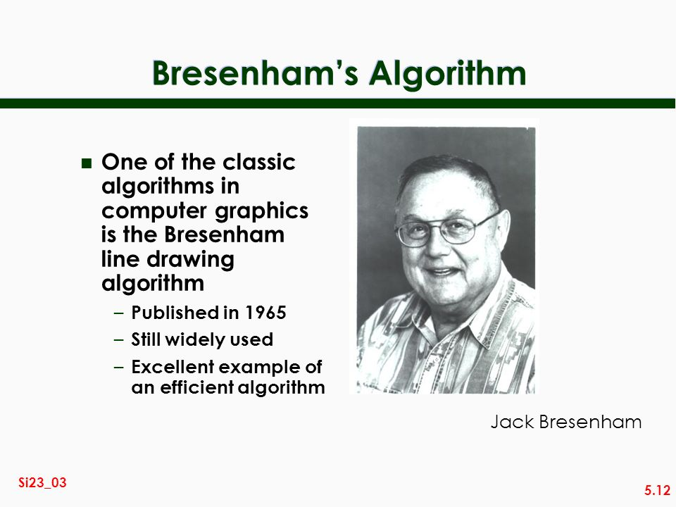 5.12 Si23_03 Bresenhams Algorithm n One of the classic algorithms in computer graphics is the Bresenham line drawing algorithm – Published in 1965 – Still widely used – Excellent example of an efficient algorithm Jack Bresenham