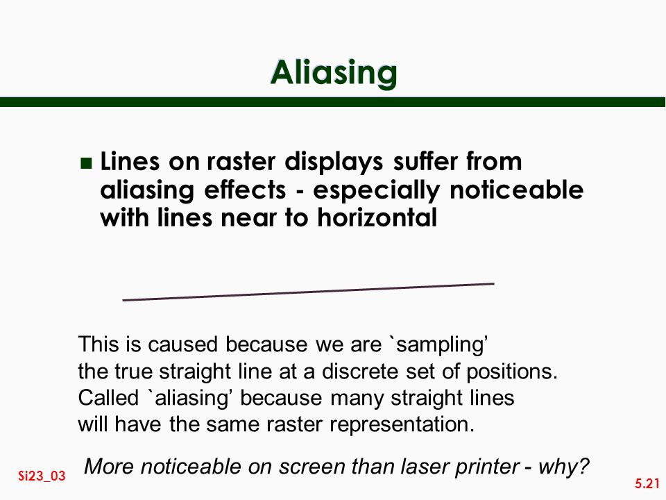 5.21 Si23_03 Aliasing n Lines on raster displays suffer from aliasing effects - especially noticeable with lines near to horizontal This is caused bec