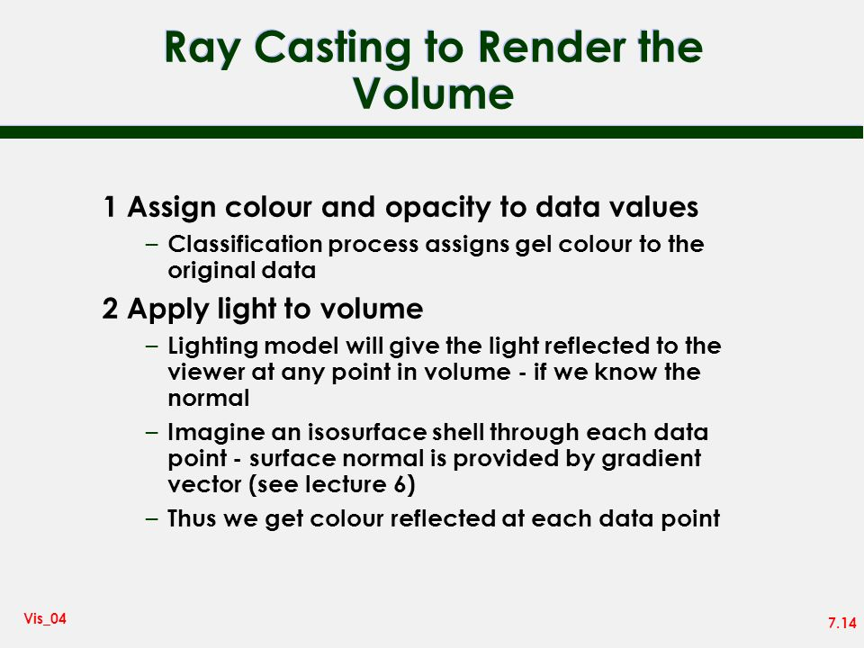 7.14 Vis_04 Ray Casting to Render the Volume 1 Assign colour and opacity to data values – Classification process assigns gel colour to the original da