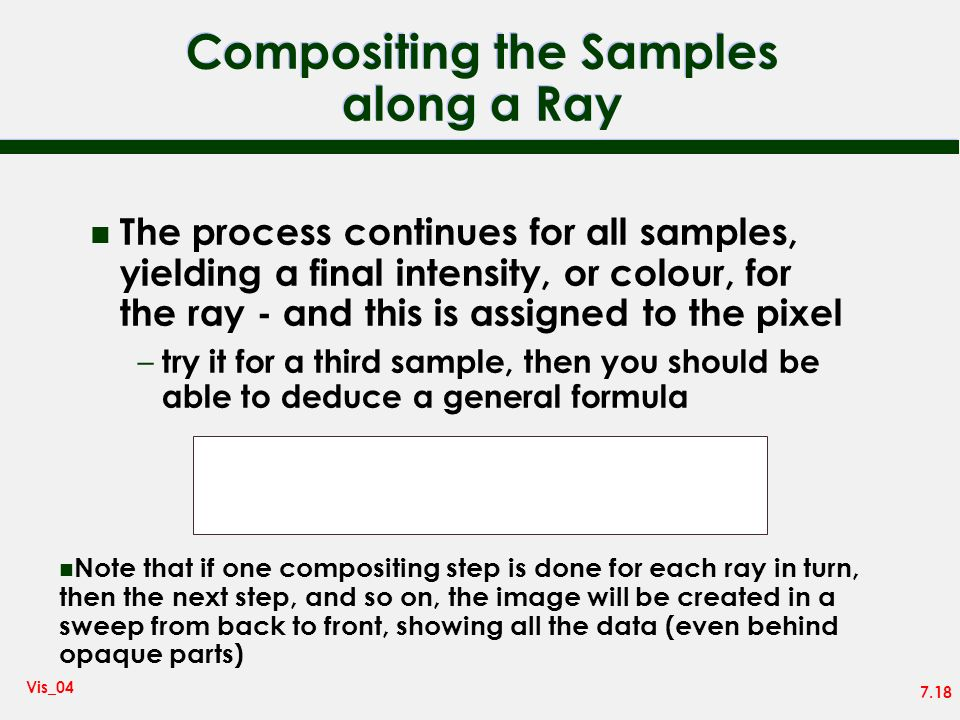 7.18 Vis_04 Compositing the Samples along a Ray n The process continues for all samples, yielding a final intensity, or colour, for the ray - and this is assigned to the pixel – try it for a third sample, then you should be able to deduce a general formula I = n i=0 I i i n j=i+1 (1 - j ) n Note that if one compositing step is done for each ray in turn, then the next step, and so on, the image will be created in a sweep from back to front, showing all the data (even behind opaque parts)