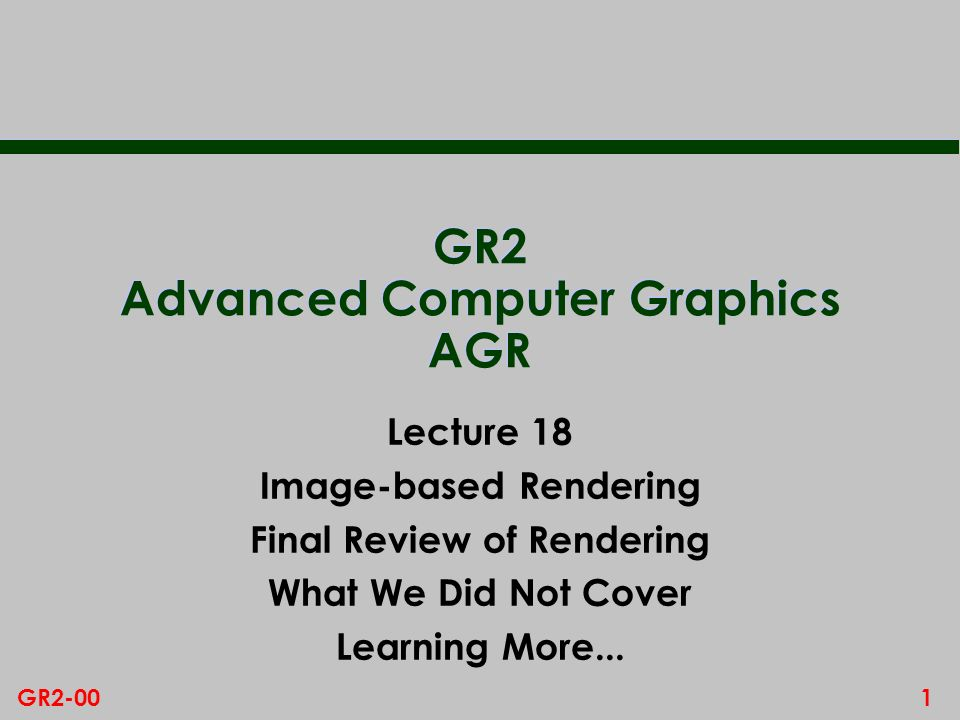 1GR2-00 GR2 Advanced Computer Graphics AGR Lecture 18 Image-based Rendering Final Review of Rendering What We Did Not Cover Learning More...