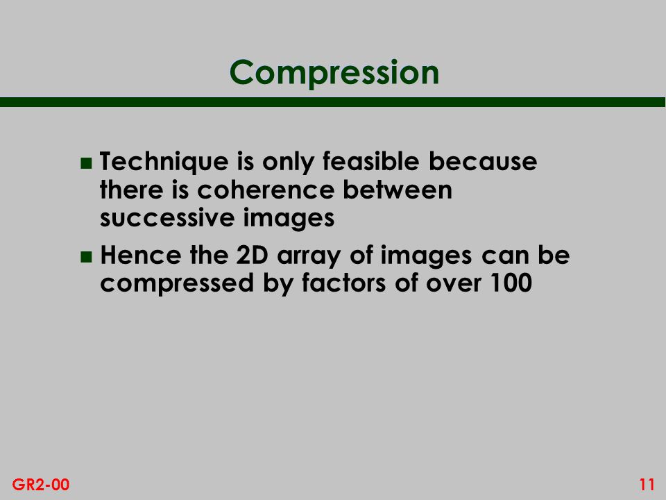 11GR2-00 Compression n Technique is only feasible because there is coherence between successive images n Hence the 2D array of images can be compresse