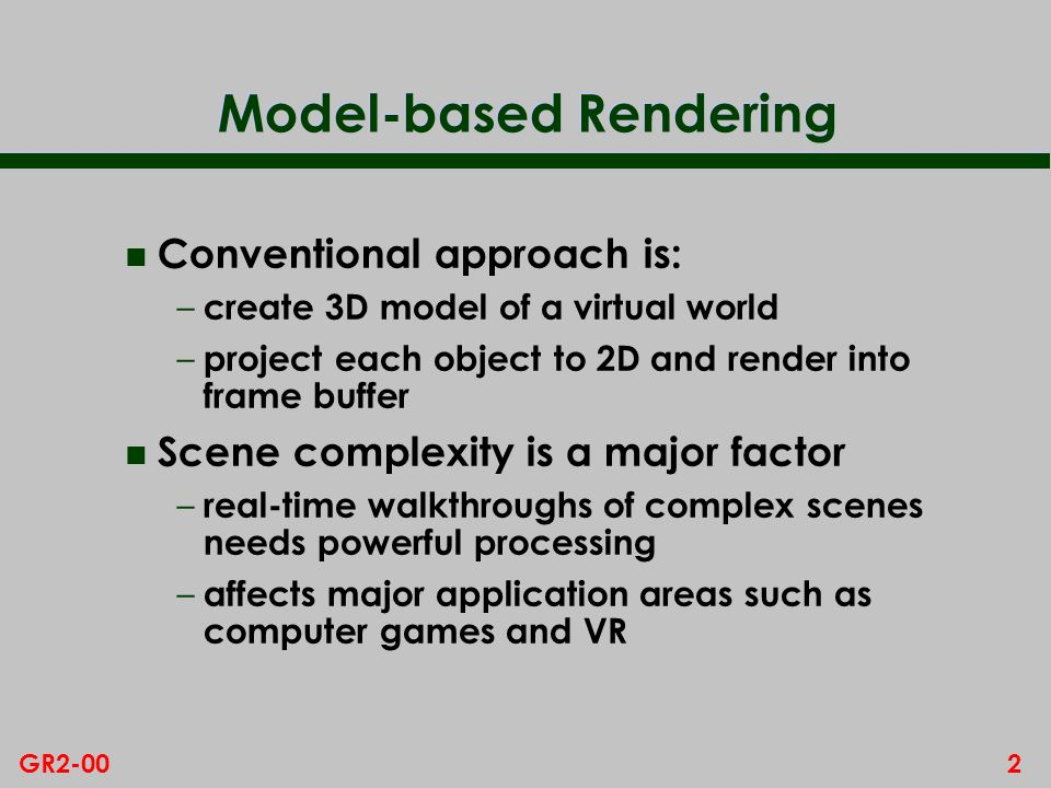 2GR2-00 Model-based Rendering n Conventional approach is: – create 3D model of a virtual world – project each object to 2D and render into frame buffe