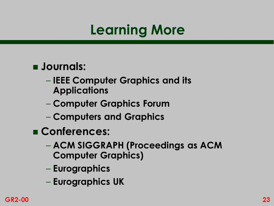23GR2-00 Learning More n Journals: – IEEE Computer Graphics and its Applications – Computer Graphics Forum – Computers and Graphics n Conferences: – A
