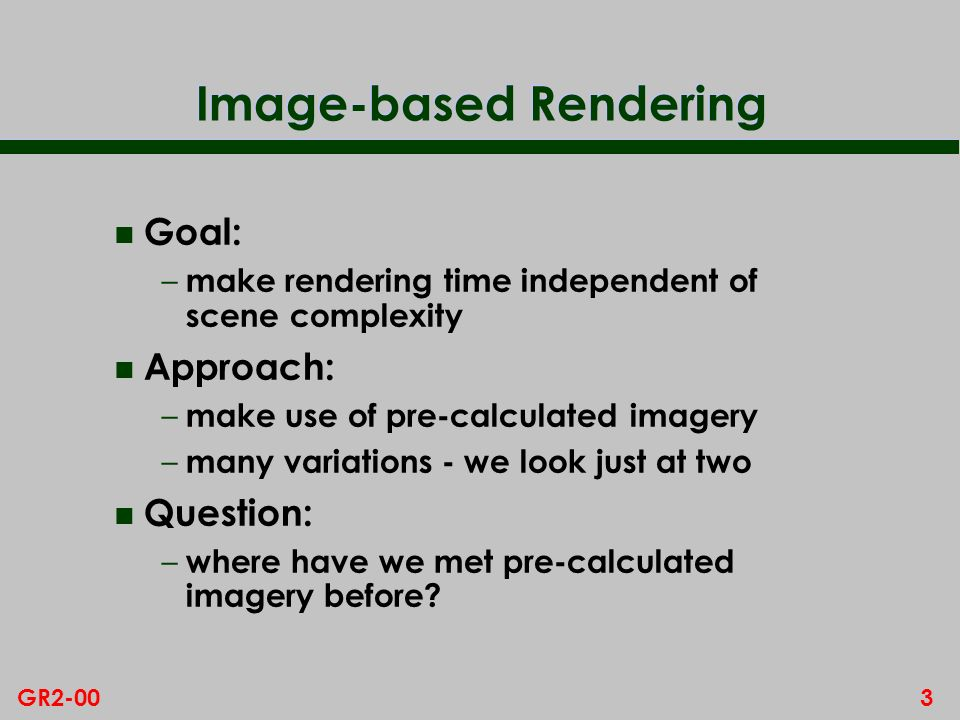 3GR2-00 Image-based Rendering n Goal: – make rendering time independent of scene complexity n Approach: – make use of pre-calculated imagery – many va