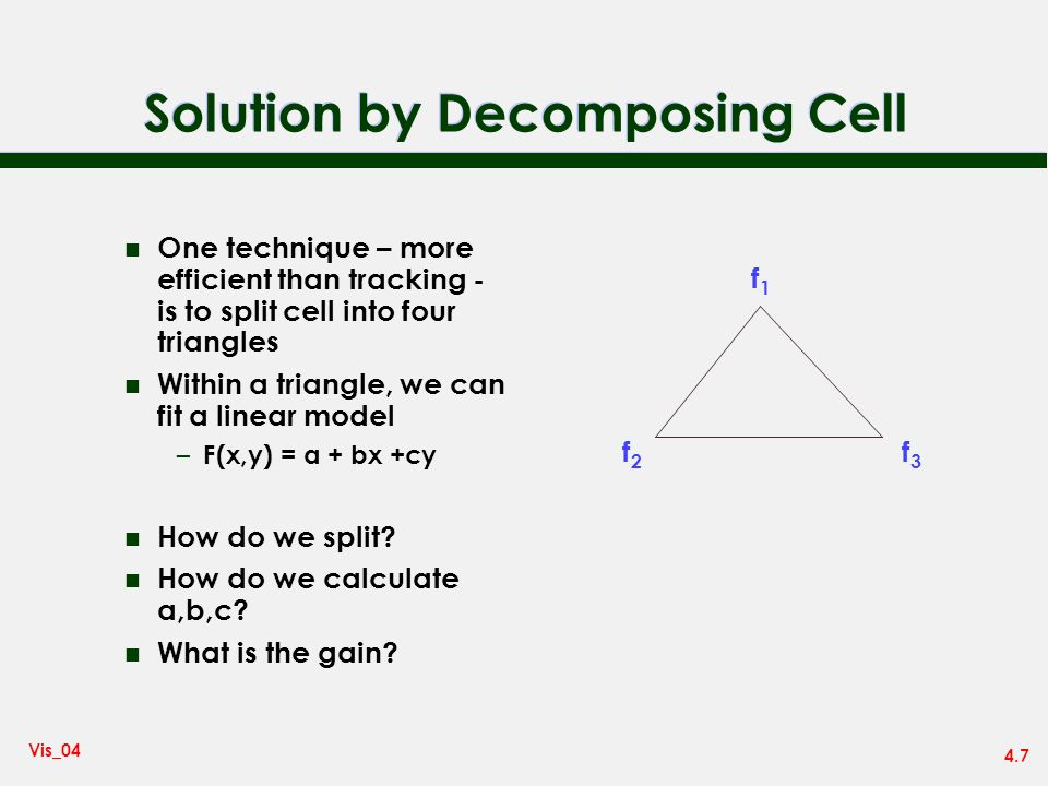 4.7 Vis_04 Solution by Decomposing Cell n One technique – more efficient than tracking - is to split cell into four triangles n Within a triangle, we