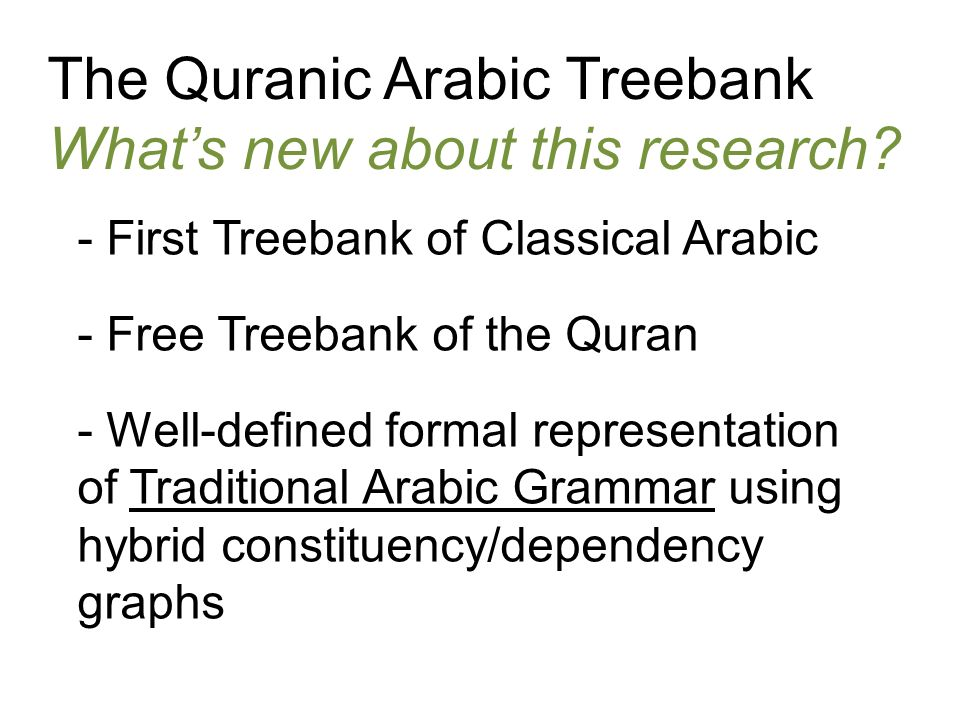 The Quranic Arabic Treebank Whats new about this research? - First Treebank of Classical Arabic - Free Treebank of the Quran - Well-defined formal rep