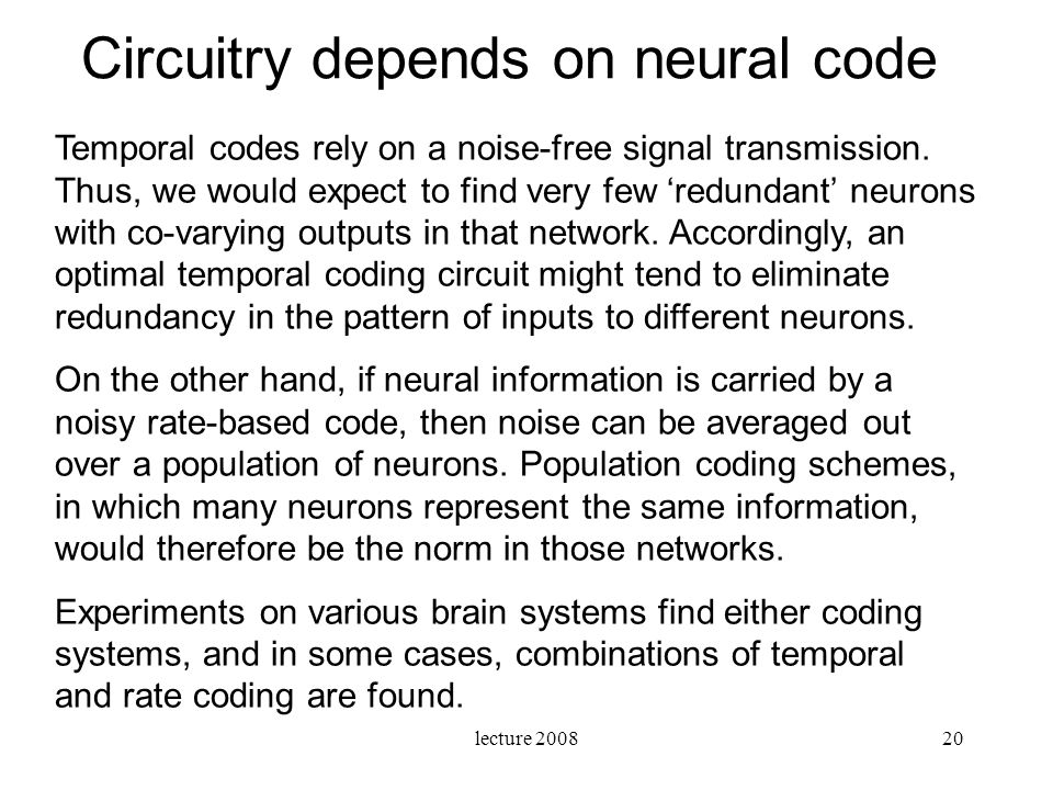 lecture 200820 Temporal codes rely on a noise-free signal transmission. Thus, we would expect to find very few redundant neurons with co-varying outpu