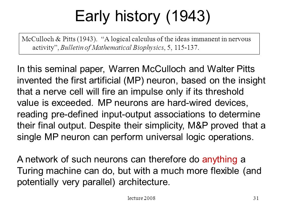 lecture 200831 Early history (1943) In this seminal paper, Warren McCulloch and Walter Pitts invented the first artificial (MP) neuron, based on the i