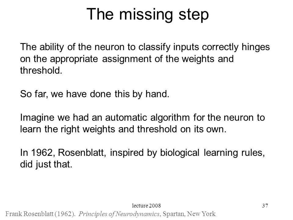 lecture 200837 The missing step The ability of the neuron to classify inputs correctly hinges on the appropriate assignment of the weights and thresho