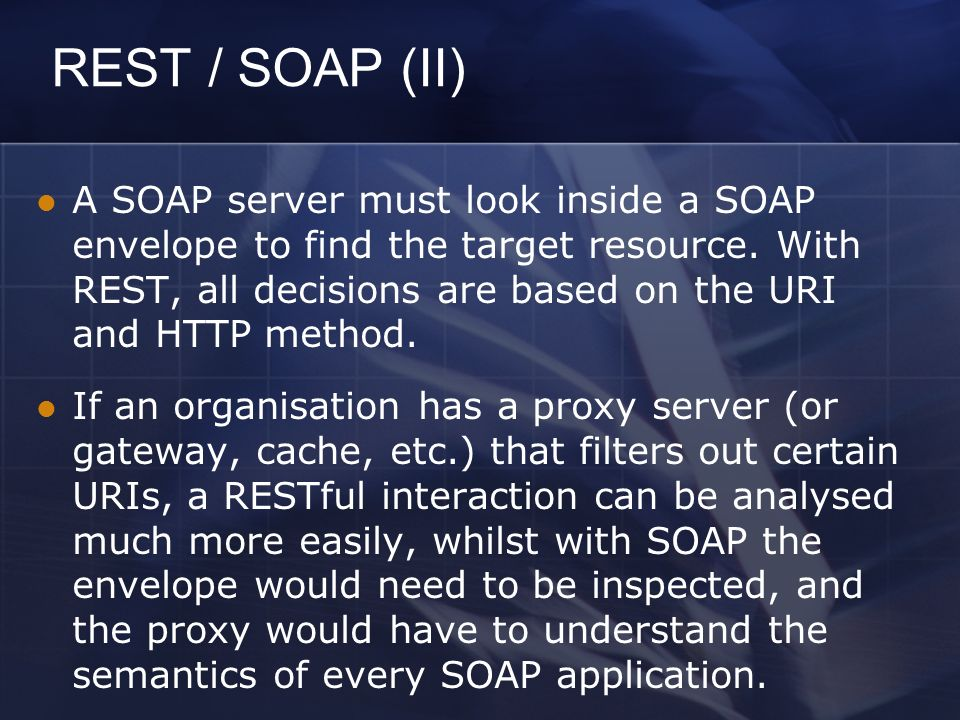 REST / SOAP (II) A SOAP server must look inside a SOAP envelope to find the target resource.