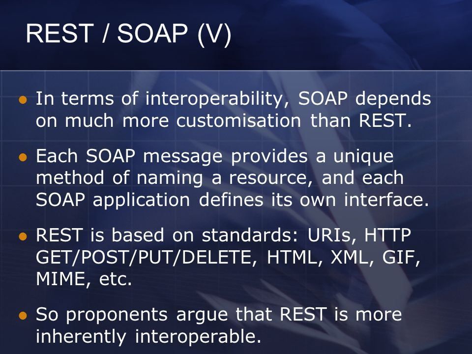 REST / SOAP (V) In terms of interoperability, SOAP depends on much more customisation than REST.