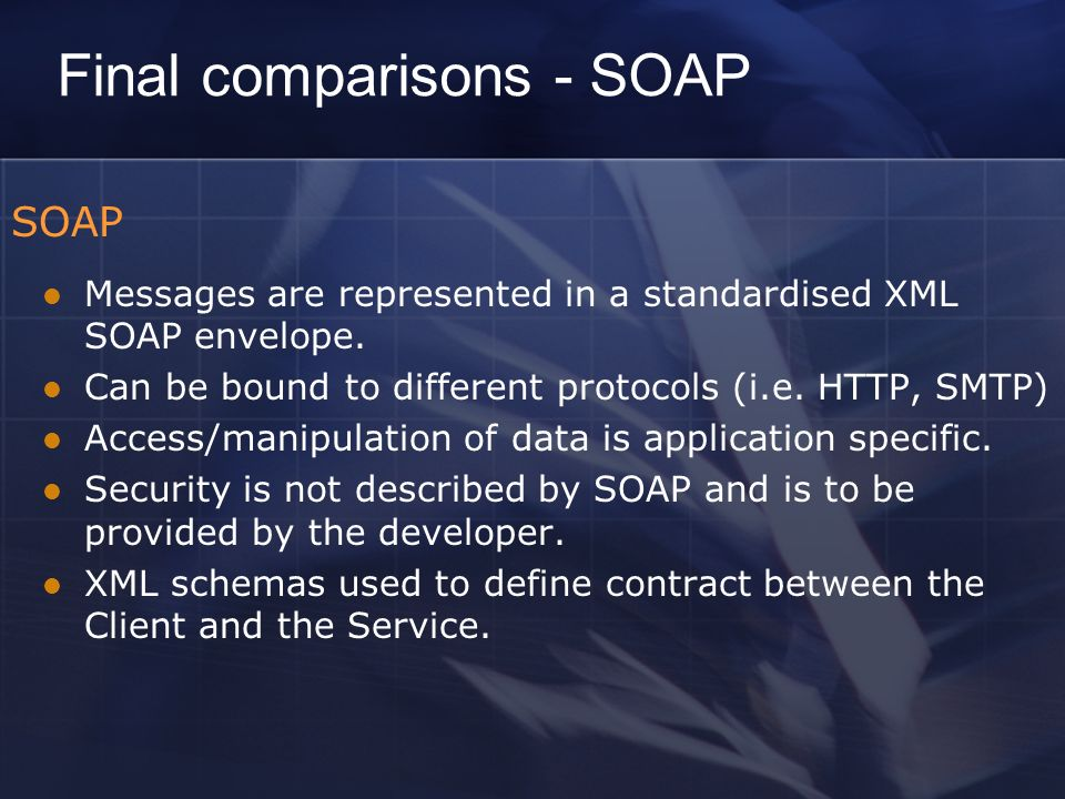Final comparisons - SOAP SOAP Messages are represented in a standardised XML SOAP envelope.