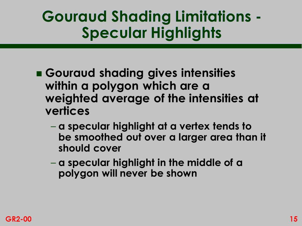 15GR2-00 Gouraud Shading Limitations - Specular Highlights n Gouraud shading gives intensities within a polygon which are a weighted average of the in