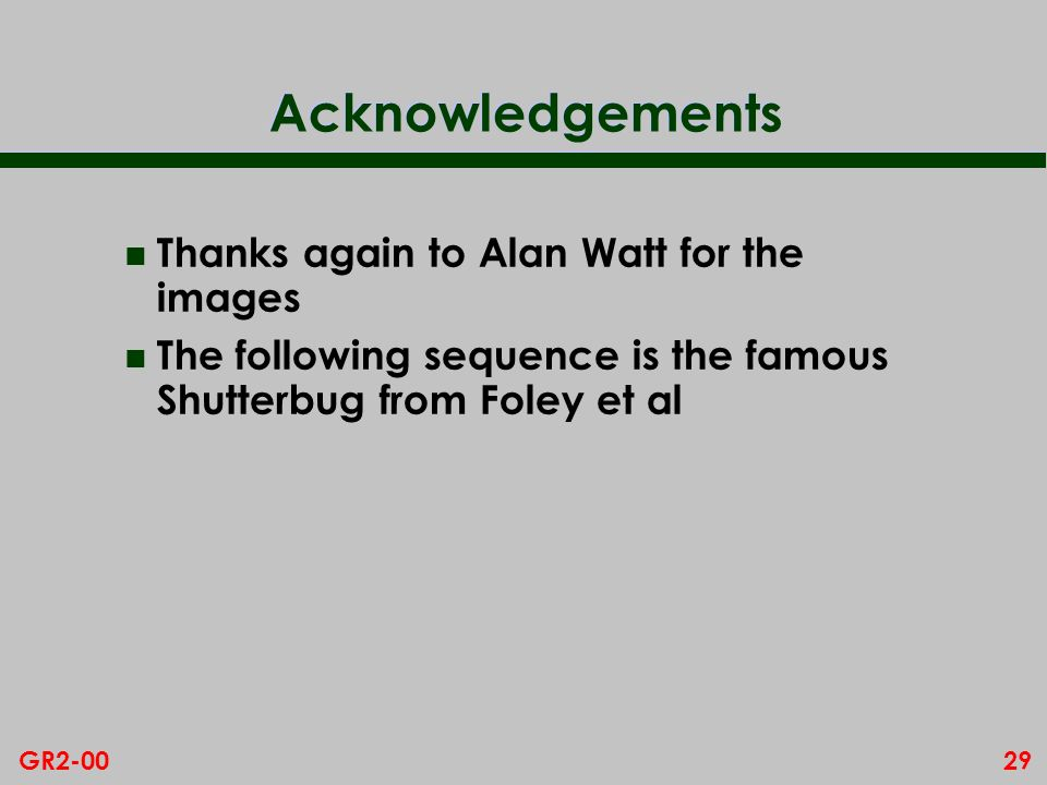 29GR2-00 Acknowledgements n Thanks again to Alan Watt for the images n The following sequence is the famous Shutterbug from Foley et al