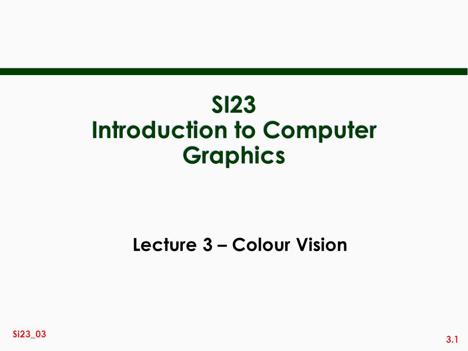 3.1 Si23_03 SI23 Introduction to Computer Graphics Lecture 3 – Colour Vision