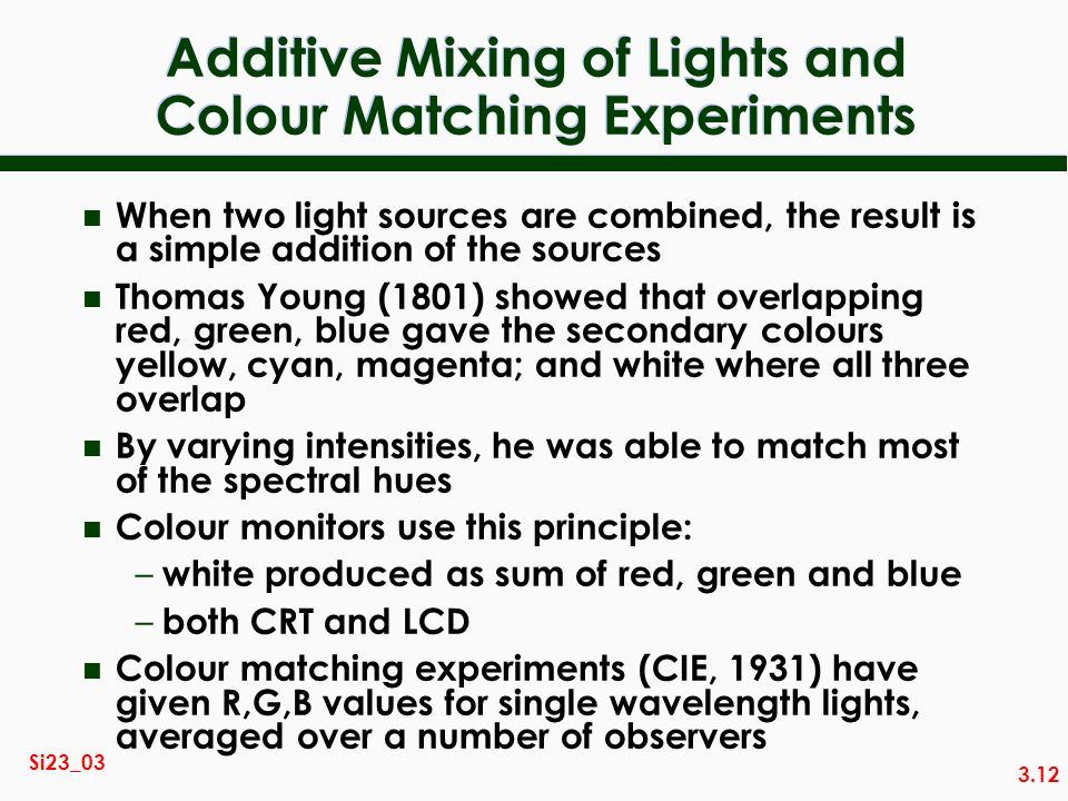 3.12 Si23_03 Additive Mixing of Lights and Colour Matching Experiments n When two light sources are combined, the result is a simple addition of the s