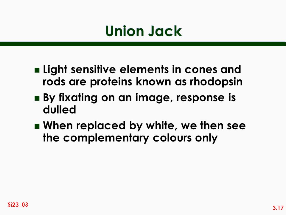 3.17 Si23_03 Union Jack n Light sensitive elements in cones and rods are proteins known as rhodopsin n By fixating on an image, response is dulled n W