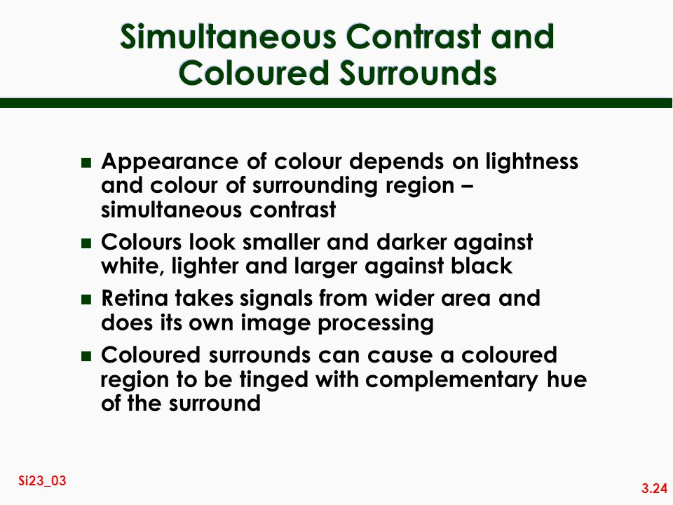 3.24 Si23_03 Simultaneous Contrast and Coloured Surrounds n Appearance of colour depends on lightness and colour of surrounding region – simultaneous contrast n Colours look smaller and darker against white, lighter and larger against black n Retina takes signals from wider area and does its own image processing n Coloured surrounds can cause a coloured region to be tinged with complementary hue of the surround