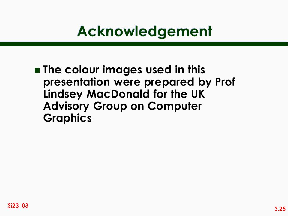 3.25 Si23_03 Acknowledgement n The colour images used in this presentation were prepared by Prof Lindsey MacDonald for the UK Advisory Group on Comput