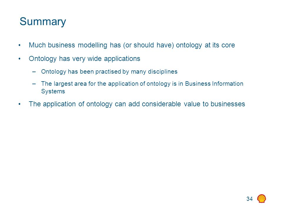 34 Summary Much business modelling has (or should have) ontology at its core Ontology has very wide applications – Ontology has been practised by many disciplines – The largest area for the application of ontology is in Business Information Systems The application of ontology can add considerable value to businesses