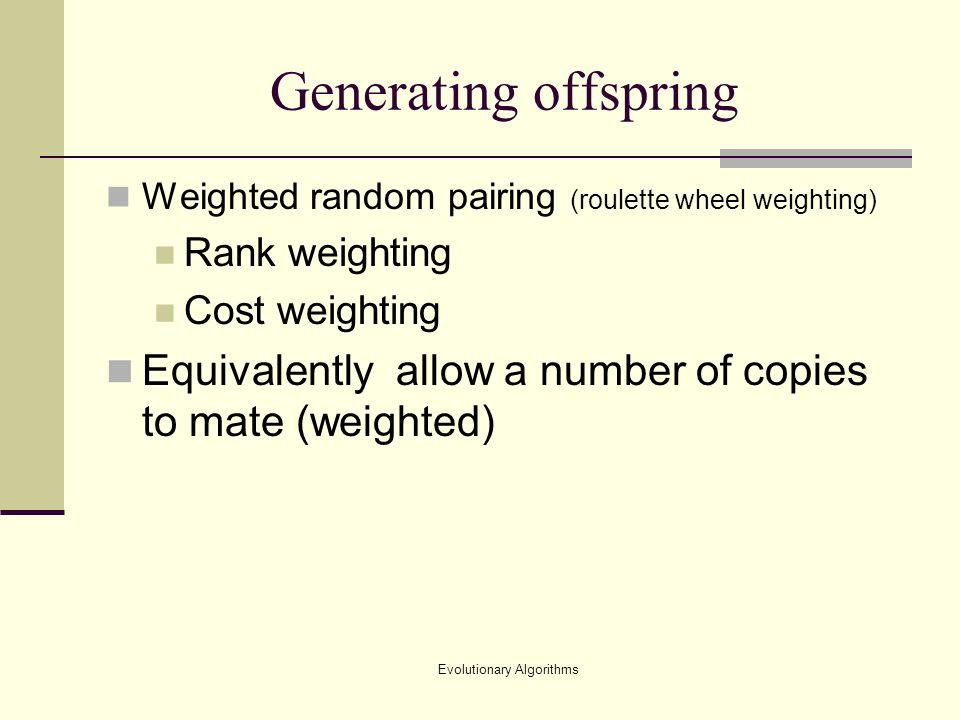 Evolutionary Algorithms Generating offspring Weighted random pairing (roulette wheel weighting) Rank weighting Cost weighting Equivalently allow a number of copies to mate (weighted)