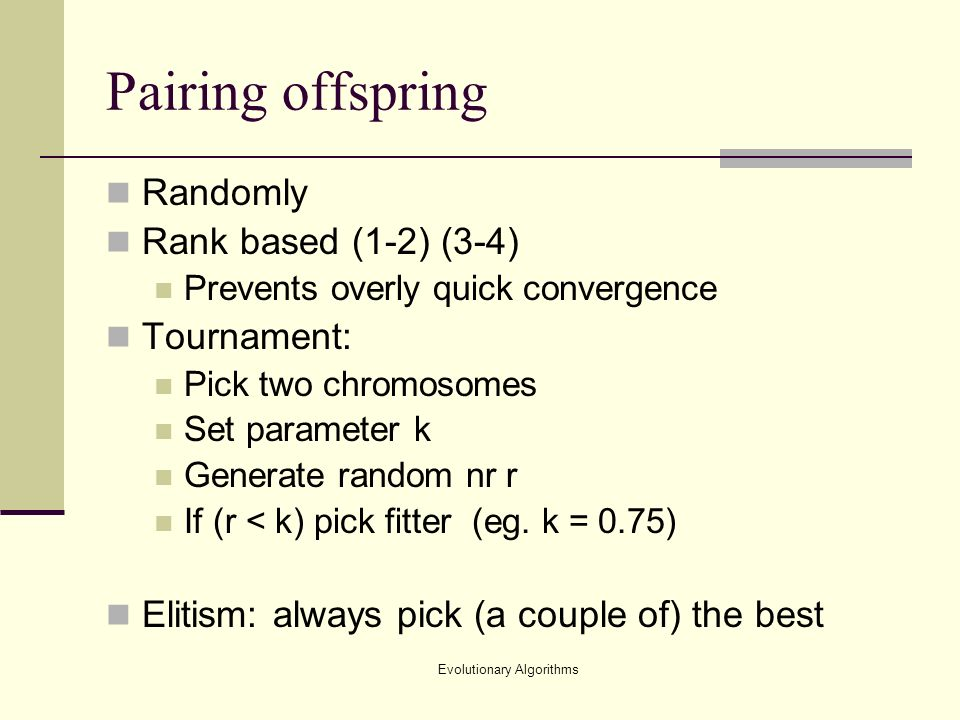 Evolutionary Algorithms Pairing offspring Randomly Rank based (1-2) (3-4) Prevents overly quick convergence Tournament: Pick two chromosomes Set parameter k Generate random nr r If (r < k) pick fitter (eg.