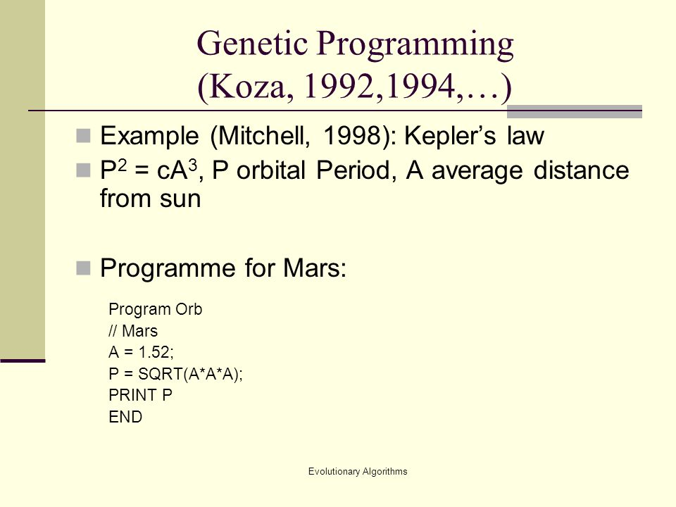 Evolutionary Algorithms Genetic Programming (Koza, 1992,1994,…) Example (Mitchell, 1998): Keplers law P 2 = cA 3, P orbital Period, A average distance from sun Programme for Mars: Program Orb // Mars A = 1.52; P = SQRT(A*A*A); PRINT P END