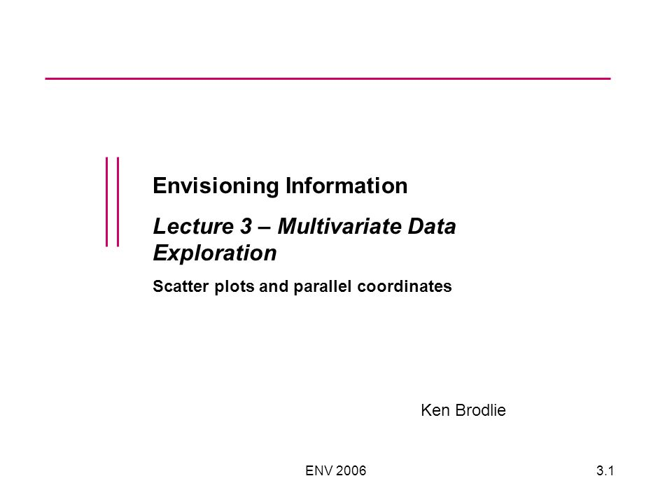 ENV Envisioning Information Lecture 3 – Multivariate Data Exploration Scatter plots and parallel coordinates Ken Brodlie