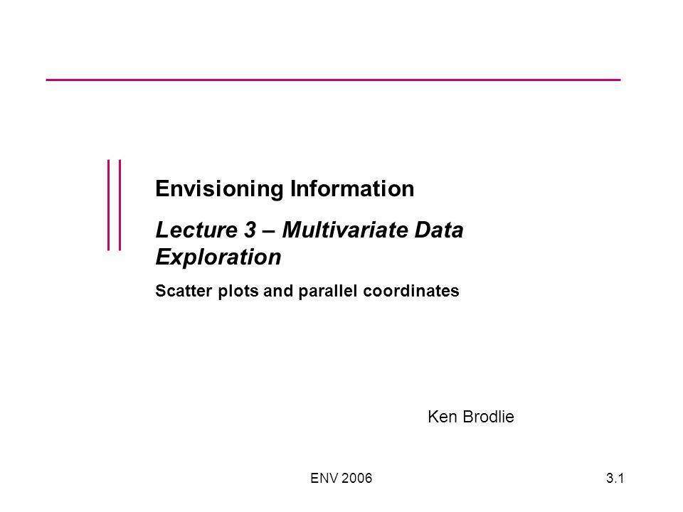 ENV 20063.1 Envisioning Information Lecture 3 – Multivariate Data Exploration Scatter plots and parallel coordinates Ken Brodlie