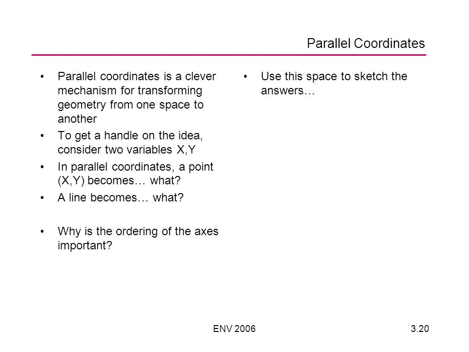 ENV Parallel Coordinates Parallel coordinates is a clever mechanism for transforming geometry from one space to another To get a handle on the idea, consider two variables X,Y In parallel coordinates, a point (X,Y) becomes… what.
