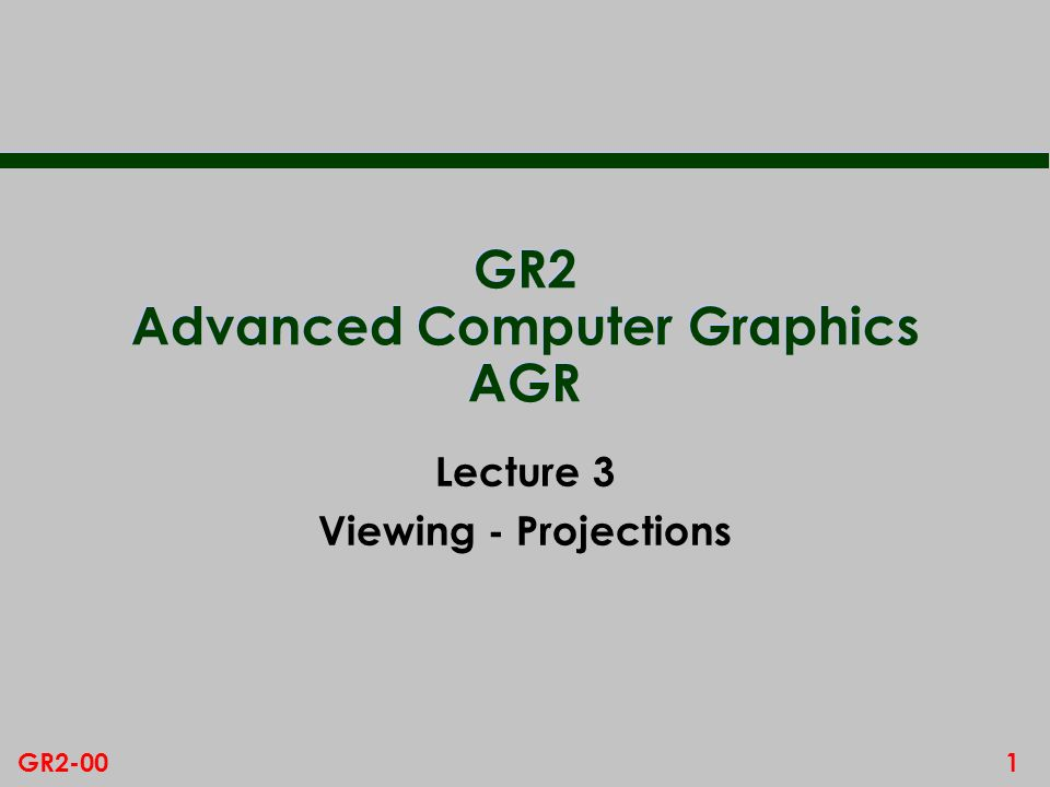 1GR2-00 GR2 Advanced Computer Graphics AGR Lecture 3 Viewing - Projections