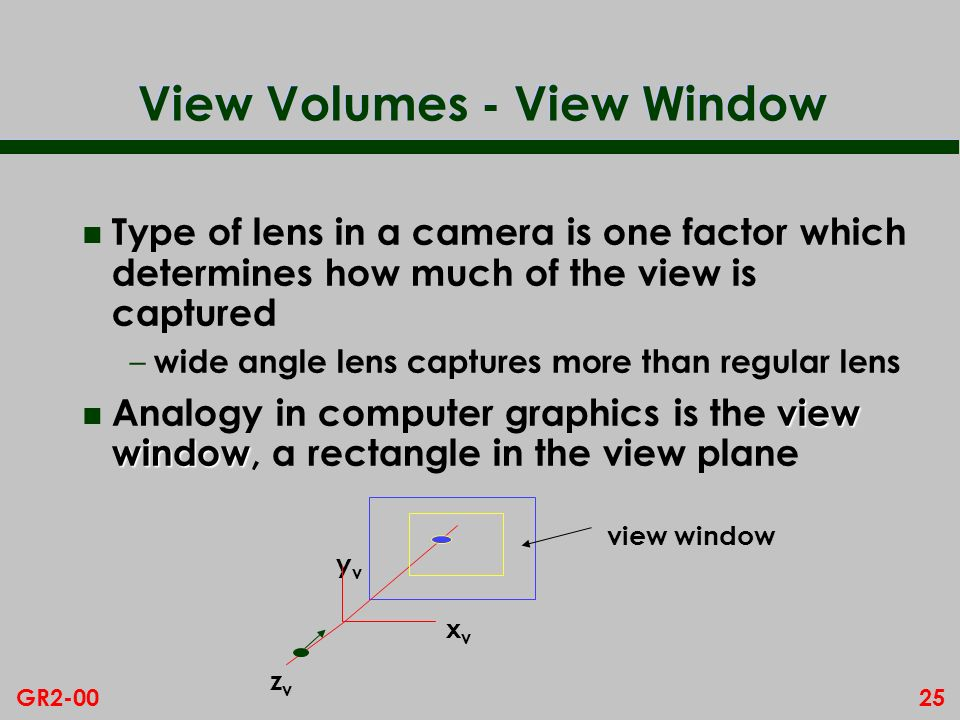 25GR2-00 View Volumes - View Window n Type of lens in a camera is one factor which determines how much of the view is captured – wide angle lens captures more than regular lens view window n Analogy in computer graphics is the view window, a rectangle in the view plane xvxv yvyv zvzv view window