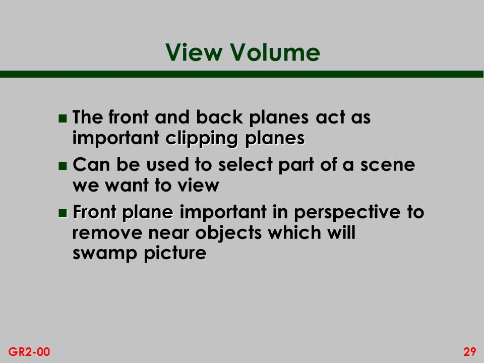 29GR2-00 View Volume clipping planes n The front and back planes act as important clipping planes n Can be used to select part of a scene we want to view n Front plane n Front plane important in perspective to remove near objects which will swamp picture