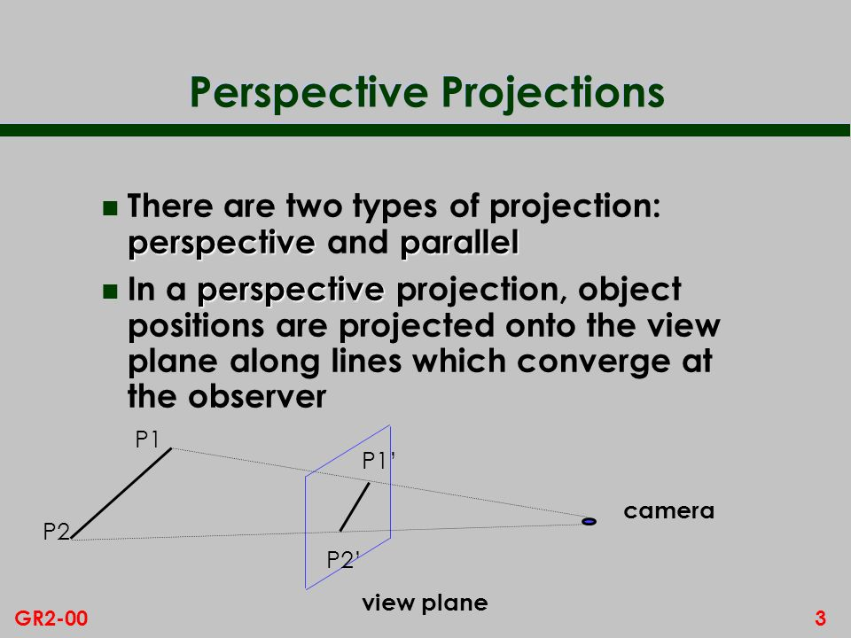 3GR2-00 Perspective Projections perspectiveparallel n There are two types of projection: perspective and parallel perspective n In a perspective projection, object positions are projected onto the view plane along lines which converge at the observer P1 P2 P1 P2 view plane camera