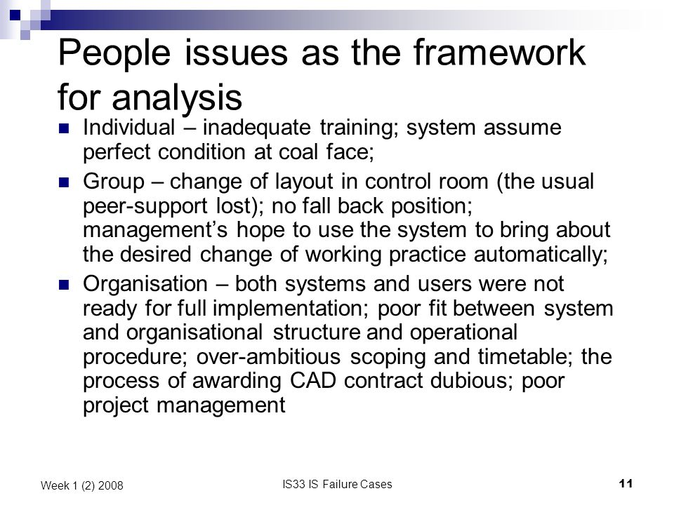 IS33 IS Failure Cases11 Week 1 (2) 2008 People issues as the framework for analysis Individual – inadequate training; system assume perfect condition