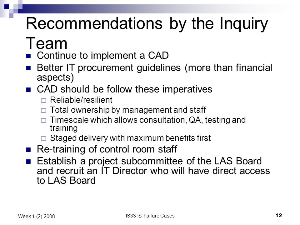 IS33 IS Failure Cases12 Week 1 (2) 2008 Recommendations by the Inquiry Team Continue to implement a CAD Better IT procurement guidelines (more than fi