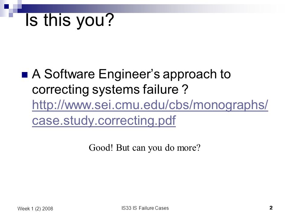 IS33 IS Failure Cases2 Week 1 (2) 2008 Is this you? A Software Engineers approach to correcting systems failure ? http://www.sei.cmu.edu/cbs/monograph