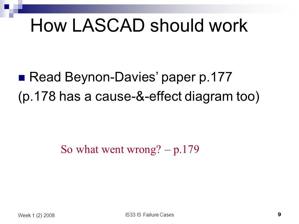 IS33 IS Failure Cases9 Week 1 (2) 2008 How LASCAD should work Read Beynon-Davies paper p.177 (p.178 has a cause-&-effect diagram too) So what went wro