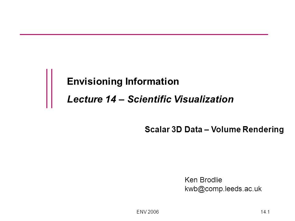 ENV 200614.1 Envisioning Information Lecture 14 – Scientific Visualization Scalar 3D Data – Volume Rendering Ken Brodlie kwb@comp.leeds.ac.uk