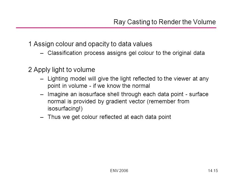 ENV 200614.15 Ray Casting to Render the Volume 1 Assign colour and opacity to data values –Classification process assigns gel colour to the original d