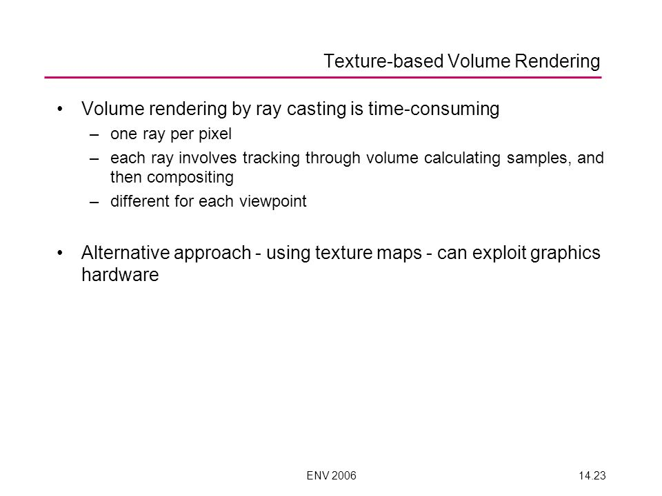 ENV 200614.23 Texture-based Volume Rendering Volume rendering by ray casting is time-consuming –one ray per pixel –each ray involves tracking through