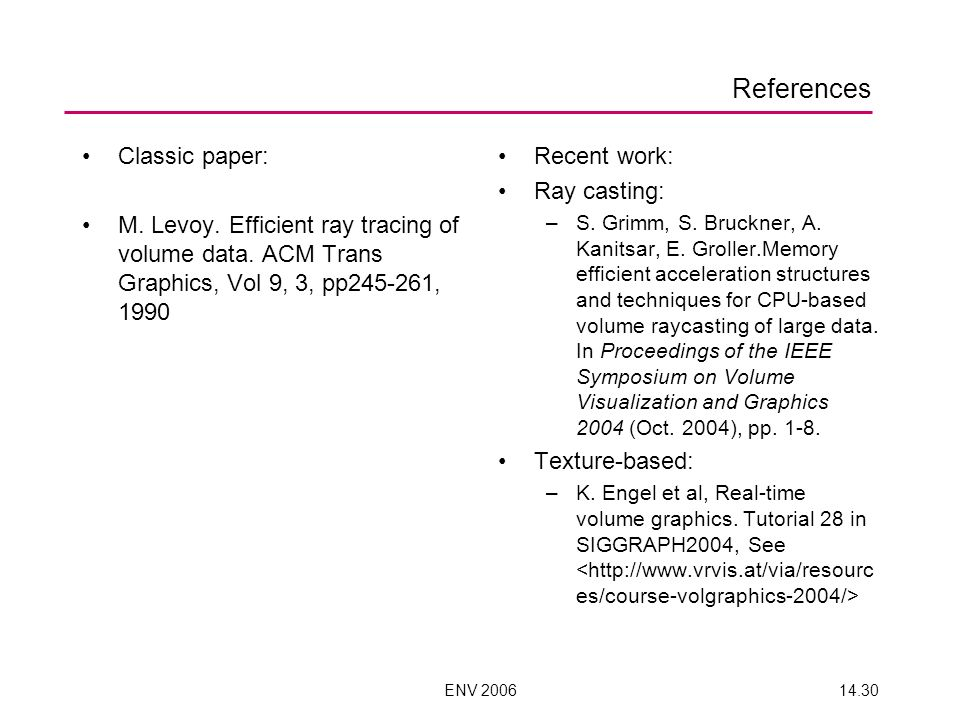 ENV 200614.30 References Classic paper: M. Levoy. Efficient ray tracing of volume data. ACM Trans Graphics, Vol 9, 3, pp245-261, 1990 Recent work: Ray