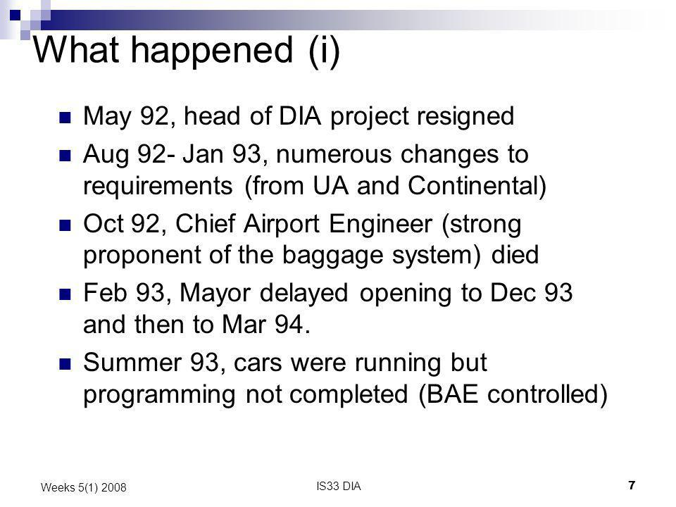 IS33 DIA8 Weeks 5(1) 2008 What happened (ii) Sept 93, BAE negotiated maintenance contract with City of Denver and lost the contract (intended to pay £12 per hr for jobs that the union wanted £20 per hr) – occasioned a 2-day strike of millwrights and electricians Sept 93, opening delayed until May 94, and then 7 times over the next few months Jan 94, UA requested alterations to odd-size baggage inputs