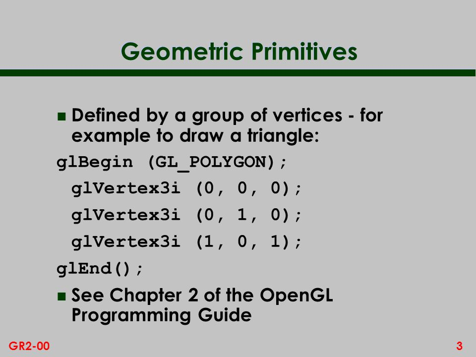3GR2-00 Geometric Primitives n Defined by a group of vertices - for example to draw a triangle: glBegin (GL_POLYGON); glVertex3i (0, 0, 0); glVertex3i