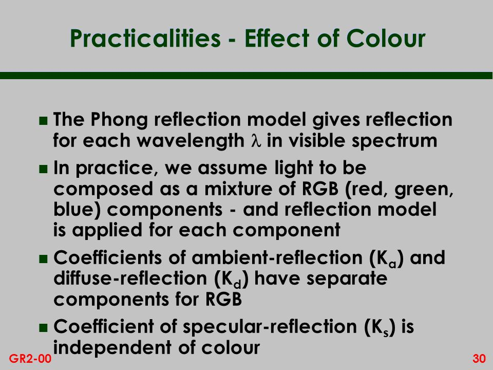 30GR2-00 Practicalities - Effect of Colour The Phong reflection model gives reflection for each wavelength in visible spectrum n In practice, we assum