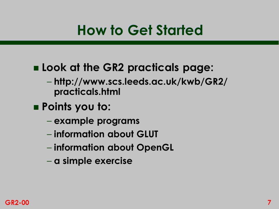 7GR2-00 How to Get Started n Look at the GR2 practicals page: – http://www.scs.leeds.ac.uk/kwb/GR2/ practicals.html n Points you to: – example program