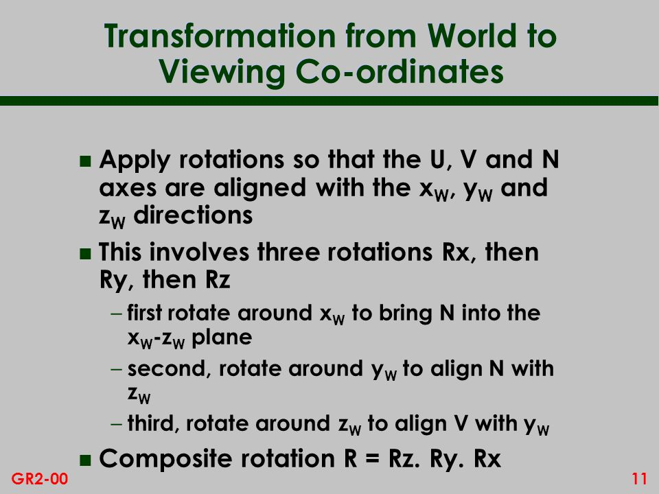 11GR2-00 Transformation from World to Viewing Co-ordinates n Apply rotations so that the U, V and N axes are aligned with the x W, y W and z W directi