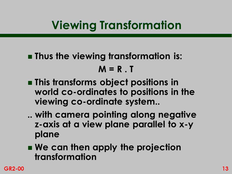 13GR2-00 Viewing Transformation n Thus the viewing transformation is: M = R. T n This transforms object positions in world co-ordinates to positions i